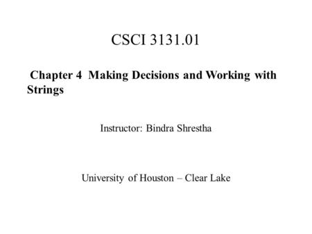 CSCI 3131.01 Chapter 4 Making Decisions and Working with Strings Instructor: Bindra Shrestha University of Houston – Clear Lake.