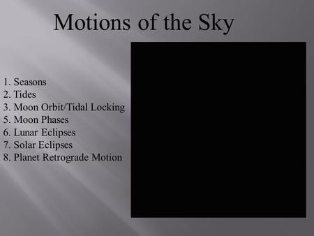 Motions of the Sky 1. Seasons 2. Tides 3. Moon Orbit/Tidal Locking 5. Moon Phases 6. Lunar Eclipses 7. Solar Eclipses 8. Planet Retrograde Motion.