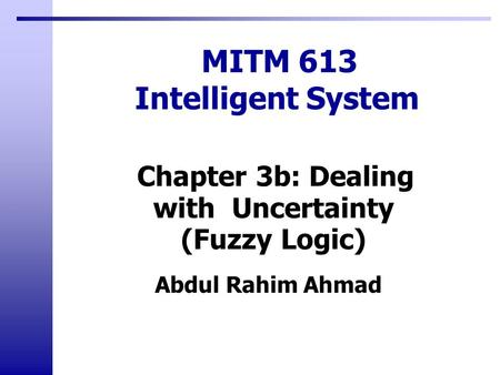 Abdul Rahim Ahmad MITM 613 Intelligent System Chapter 3b: Dealing with Uncertainty (Fuzzy Logic)