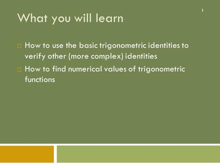 What you will learn How to use the basic trigonometric identities to verify other (more complex) identities How to find numerical values of trigonometric.