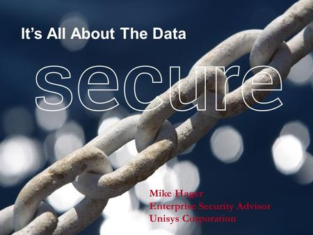 Mike Hager Enterprise Security Advisor Unisys Corporation It's All About The Data.