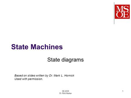 State Machines State diagrams SE-2030 Dr. Rob Hasker 1 Based on slides written by Dr. Mark L. Hornick Used with permission.