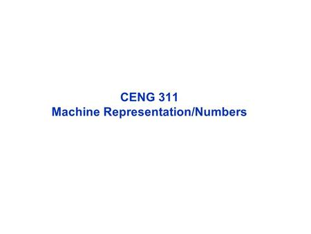 CENG 311 Machine Representation/Numbers