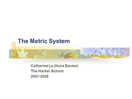 The Metric System Catherine Le (Ilona Davies) The Harker School 2007-2008.