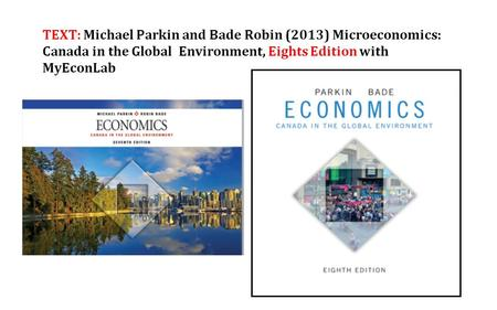 TEXT: Michael Parkin and Bade Robin (2013) Microeconomics: Canada in the Global Environment, Eights Edition with MyEconLab.