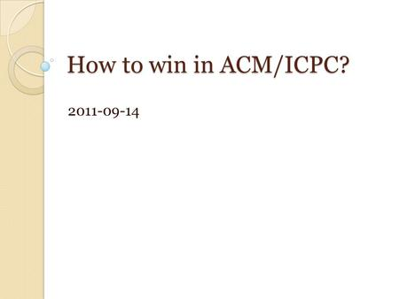 How to win in ACM/ICPC? 2011-09-14. Four levels of programmers 1. Implementation ◦ know the language well, translate idea to programs 2. Algorithms ◦