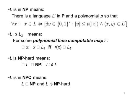 1 L is in NP means: There is a language L' in P and a polynomial p so that L 1 ≤ L 2 means: For some polynomial time computable map r : x: x L 1 iff r(x)