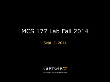 MCS 177 Lab Fall 2014 Sept. 2, 2014. GUSTAVUS ADOLPHUS COLLEGEgustavus.edu Contact Info Course Instructor: Louis Yu Lab.