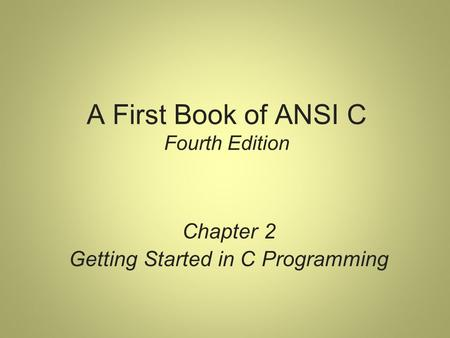 A First Book of ANSI C Fourth Edition Chapter 2 Getting Started in C Programming.