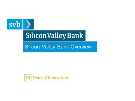 Silicon Valley Bank Overview June 10, 2013. SVB 2013 4:3 (WHITE) Silicon Valley Bank Dedicated to the Innovation Economy Partner with entrepreneurs, innovators.