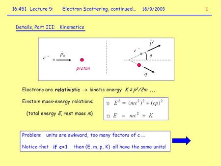 16.451 Lecture 5: Electron Scattering, continued... 18/9/2003 Details, Part III: Kinematics proton Electrons are relativistic  kinetic energy K ≠ p 2.