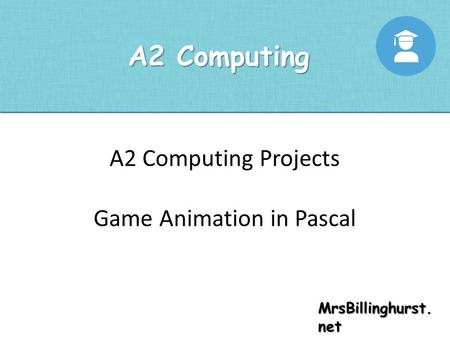 MrsBillinghurst. net A2 Computing A2 Computing Projects Game Animation in Pascal.