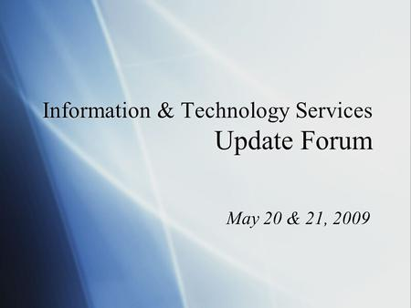 Information & Technology Services Update Forum May 20 & 21, 2009.