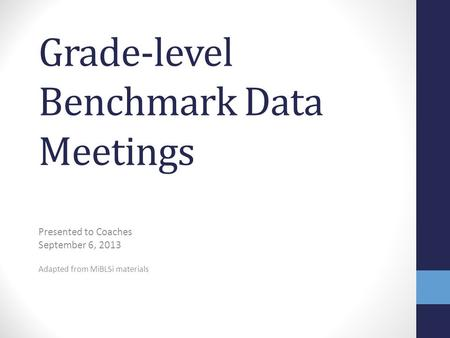 Grade-level Benchmark Data Meetings Presented to Coaches September 6, 2013 Adapted from MiBLSi materials.
