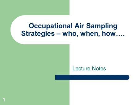 1 Occupational Air Sampling Strategies – who, when, how…. Lecture Notes.