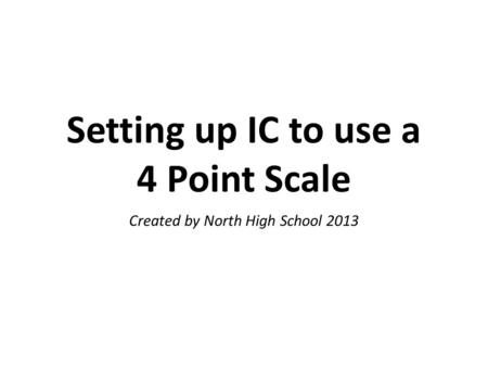 Setting up IC to use a 4 Point Scale Created by North High School 2013.