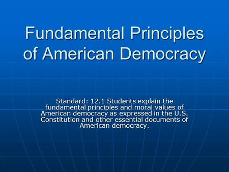 Fundamental Principles of American Democracy Standard: 12.1 Students explain the fundamental principles and moral values of American democracy as expressed.