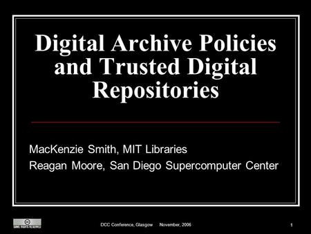 DCC Conference, Glasgow November, 2006 1 Digital Archive Policies and Trusted Digital Repositories MacKenzie Smith, MIT Libraries Reagan Moore, San Diego.