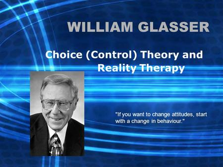 WILLIAM GLASSER Choice (Control) Theory and Reality Therapy If you want to change attitudes, start with a change in behaviour.