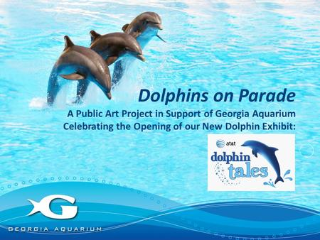 Dolphins on Parade A Public Art Project in Support of Georgia Aquarium Celebrating the Opening of our New Dolphin Exhibit: