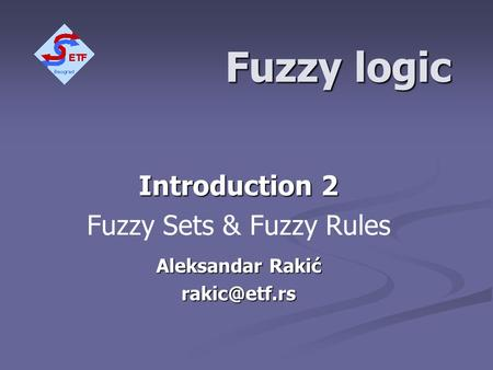 Fuzzy logic Introduction 2 Fuzzy Sets & Fuzzy Rules Aleksandar Rakić