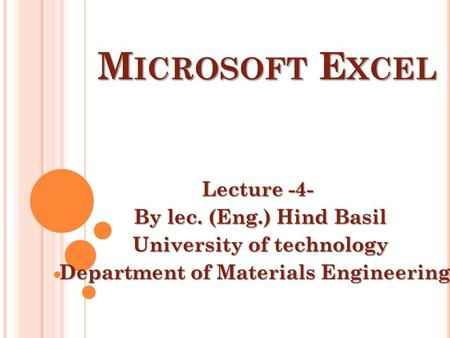 M ICROSOFT E XCEL Lecture -4- By lec. (Eng.) Hind Basil University of technology Department of Materials Engineering.