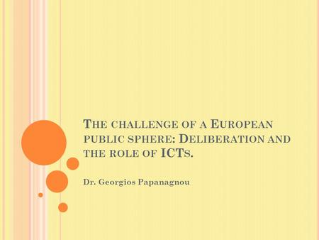 T HE CHALLENGE OF A E UROPEAN PUBLIC SPHERE : D ELIBERATION AND THE ROLE OF ICT S. Dr. Georgios Papanagnou.