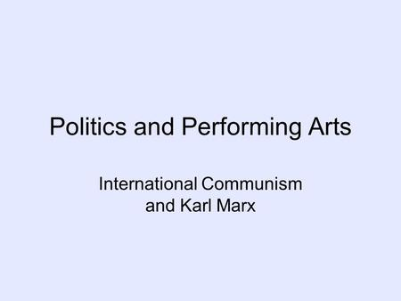 Politics and Performing Arts International Communism and Karl Marx.