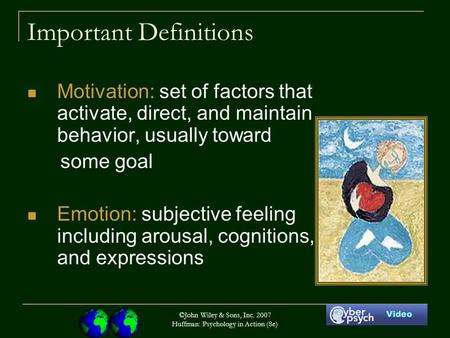 ©John Wiley & Sons, Inc. 2007 Huffman: Psychology in Action (8e) Important Definitions Motivation: set of factors that activate, direct, and maintain behavior,