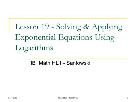 Lesson 19 - Solving & Applying Exponential Equations Using Logarithms IB Math HL1 - Santowski 9/3/2015Math HL1 - Santowski 1.