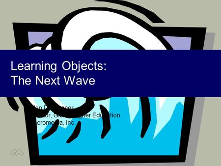 Learning Objects: The Next Wave Ellen D. Wagner Director, Global Higher Education Macromedia, Inc.