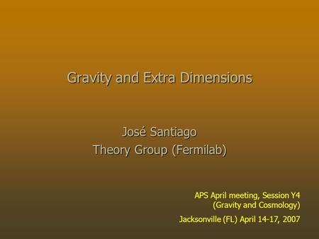 Gravity and Extra Dimensions José Santiago Theory Group (Fermilab) APS April meeting, Session Y4 (Gravity and Cosmology) Jacksonville (FL) April 14-17,