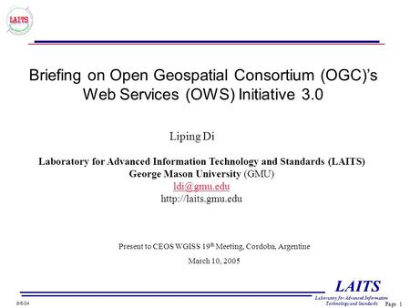 Page 1 LAITS Laboratory for Advanced Information Technology and Standards 9/6/04 Briefing on Open Geospatial Consortium (OGC)'s Web Services (OWS) Initiative.