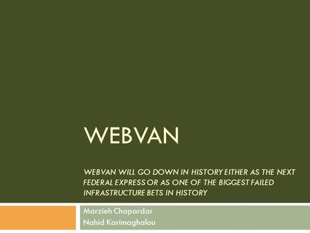 WEBVAN WEBVAN WILL GO DOWN IN HISTORY EITHER AS THE NEXT FEDERAL EXPRESS OR AS ONE OF THE BIGGEST FAILED INFRASTRUCTURE BETS IN HISTORY Marzieh Chapardar.
