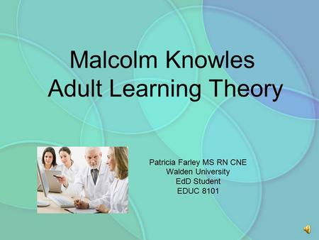 Malcolm Knowles Adult Learning Theory Patricia Farley MS RN CNE Walden University EdD Student EDUC 8101.