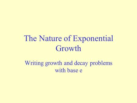 The Nature of Exponential Growth Writing growth and decay problems with base e.