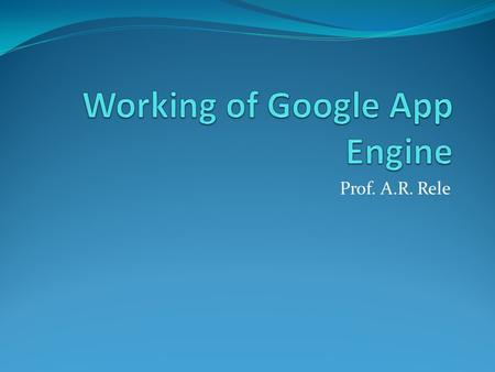 Prof. A.R. Rele. What Is Google App Engine? Google App Engine lets users run web applications on Google's infrastructure. App Engine applications are.