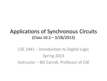 Applications of Synchronous Circuits (Class 10.2 – 3/28/2013) CSE 2441 – Introduction to Digital Logic Spring 2013 Instructor – Bill Carroll, Professor.