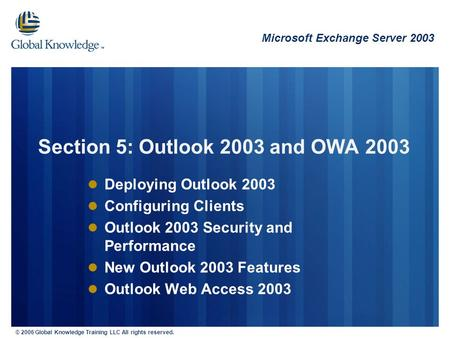 © 2006 Global Knowledge Training LLC All rights reserved. Deploying Outlook 2003 Configuring Clients Outlook 2003 Security and Performance New Outlook.