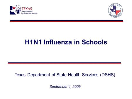 H1N1 Influenza in Schools Texas Department of State Health Services (DSHS) September 4, 2009.