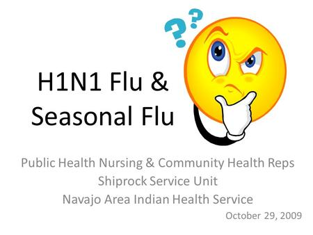 H1N1 Flu & Seasonal Flu Public Health Nursing & Community Health Reps Shiprock Service Unit Navajo Area Indian Health Service October 29, 2009.
