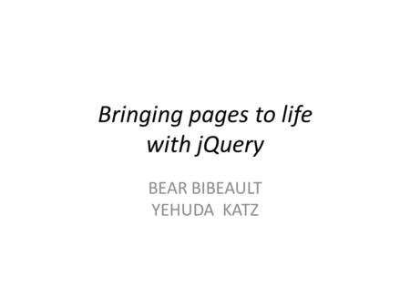 Bringing pages to life with jQuery BEAR BIBEAULT YEHUDA KATZ.