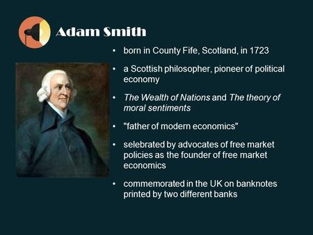 Adam Smith born in County Fife, Scotland, in 1723 a Scottish philosopher, pioneer of political economy The Wealth of Nations and The theory of moral sentiments.