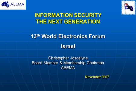 INFORMATION SECURITY THE NEXT GENERATION 13 th World Electronics Forum Israel Christopher Joscelyne Board Member & Membership Chairman AEEMA November 2007.