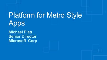 Platform for Metro Style Apps Michael Platt Senior Director Microsoft Corp.
