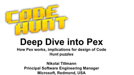 Deep Dive into Pex How Pex works, implications for design of Code Hunt puzzles Nikolai Tillmann Principal Software Engineering Manager Microsoft, Redmond,