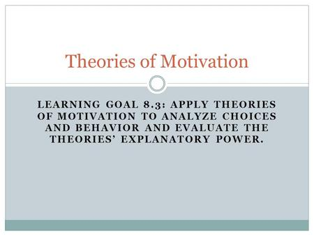 LEARNING GOAL 8.3: APPLY THEORIES OF MOTIVATION TO ANALYZE CHOICES AND BEHAVIOR AND EVALUATE THE THEORIES' EXPLANATORY POWER. Theories of Motivation.