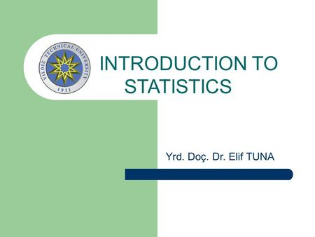 INTRODUCTION TO STATISTICS Yrd. Doç. Dr. Elif TUNA.