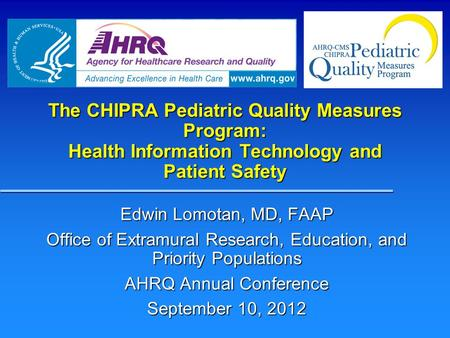 The CHIPRA Pediatric Quality Measures Program: Health Information Technology and Patient Safety Edwin Lomotan, MD, FAAP Office of Extramural Research,