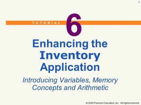 T U T O R I A L  2009 Pearson Education, Inc. All rights reserved. 1 6 Enhancing the Inventory Application Introducing Variables, Memory Concepts and.